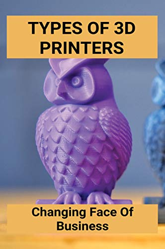 Types Of 3D Printers: Changing Face Of Business: Nerdy 3D Printing Ideas (English Edition)