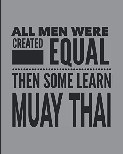 """All Men Were Created Equal Then Some Learn Muay Thai: Journal Notebook For The Martial Arts Man Guy, Best MuayThai Gift For Kru Teacher Student - Gray Cover 8""""x10"""""""