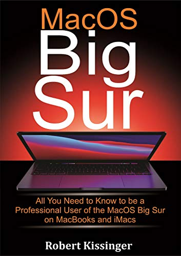 MacOS Big Sur: All You Need to Know to be a Professional User of the MacOS Big Sur on MacBooks and iMacs