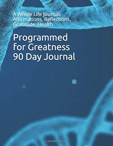 Programmed for Greatness  90 Day Journal: A Whole Life Journal: Affirmations, Reflections, Gratitude, Health