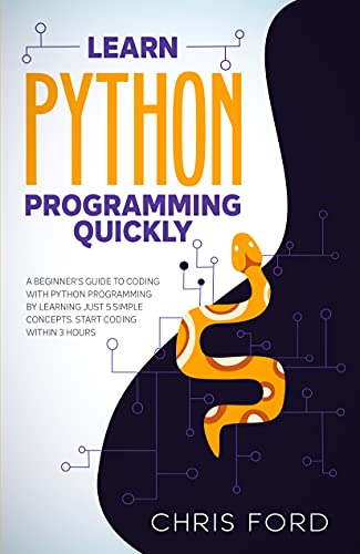 Learn Python Programming Quickly: A Beginner's Guide To Coding With Python Programming By Learning Just 5 Simple Concepts. Start Coding Within 3 Hours.