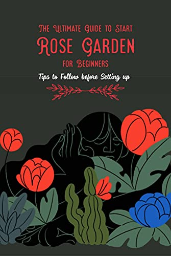 The Ultimate Guide to Start Rose Garden for Beginners: Tips to Follow before Setting up: Rose Garden Guide Book (English Edition)