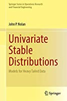Univariate Stable Distributions: Models for Heavy Tailed Data (Springer Series in Operations Research and Financial Engineering)