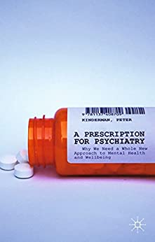 A Prescription for Psychiatry: Why We Need a Whole New Approach to Mental Health and Wellbeing by [P. Kinderman]