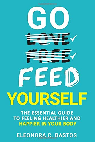 Go feed yourself: The Essential Guide to Feeling Healthier and Happier in Your Body.