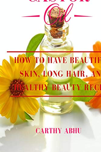 CASTOR OIL: HOW TO HAVE BEAUTIFUL SKIN, LONG HAIR AND HEALTHY BEAUTY RECIPE. (English Edition)