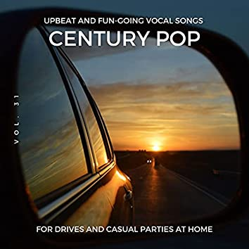 Century Pop - Upbeat And Fun-Going Vocal Songs For Drives And Casual Parties At Home, Vol. 31