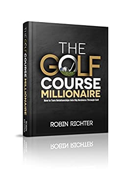 The Golf Course Millionaire: How To Turn Relationships Into Big Business Through Golf by [Robin Richter]
