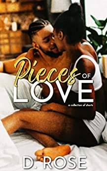 Pieces of Love: a collection of shorts by [D. Rose]