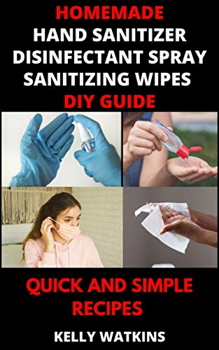 Homemade Hand Sanitizer, Disinfectant Spray, Sanitizing Wipes DIY Guide: Quick and Simple Recipes to Make Disinfectant at Home, Step By Step - During 2020 World Crisis
