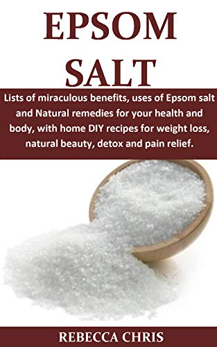 Epsom Salt: Lists of miraculous benefits, uses of Epsom salt and Natural remedies for your health and body, with home DIY recipes for weight loss, natural ... Detox and pain relief. (English Edition)