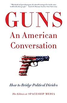 Guns, An American Conversation: How to Bridge Political Divides by [The Editors at Spaceship Media]