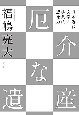 厄介な遺産 -日本近代文学と演劇的想像力-