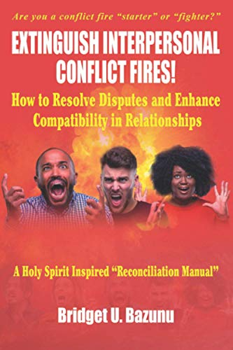 Extinguish Interpersonal Conflict Fires!: How to Resolve Disputes and Enhance Compatibility in Relationships