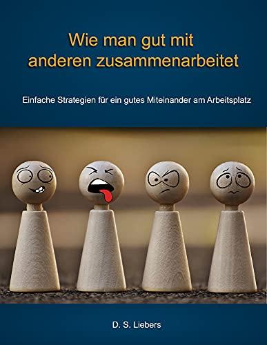 Wie man gut mit anderen zusammenarbeitet: Einfache Strategien für ein gutes Miteinander am Arbeitsplatz (German Edition)
