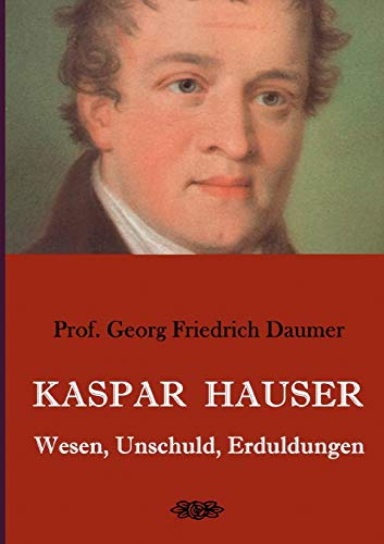 Kaspar Hauser - Wesen, Unschuld, Erduldungen