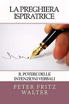 La Preghiera Ispiratrice: Il Potere Delle Affermazioni Verbali (Italian Edition) by [Rev. Dr. Peter Fritz Walter]