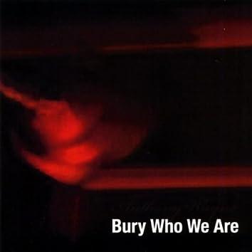 BURY WHO WE ARE