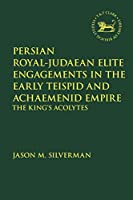 Persian Royal–judaean Elite Engagements in the Early Teispid and Achaemenid Empire: The King's Acolytes (Library of Hebrew Bible/Old Testament Studies)