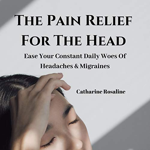 The Pain Relief for the Head: Ease Your Constant Daily Woes of Headaches & Migraines audiobook cover art