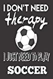 I Don't Need Therapy, I Just Need to Play Soccer: Soccer Gifts For Boys and Girls: Cute Blank lined Notebook Journal to Write in for a Son or daughter