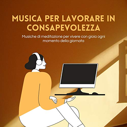 Musica per lavorare in consapevolezza - Musiche di meditazione per vivere con gioia ogni momento della giornata