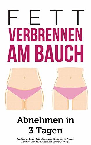 Fett verbrennen am Bauch: Abnehmen in 3 Tagen (Fett Weg am Bauch, Fettverbrennung, Abnehmen für Frauen, Abnehmen am Bauch, Gesund abnehmen, Fettlogik 1)