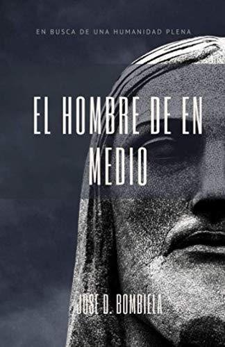 El HOMBRE DE EN MEDIO: EN BÚSQUEDA DE UNA HUMANIDAD PLENA