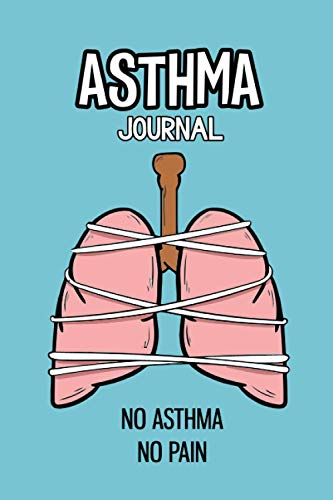 Asthma Journal: No Asthma-No Pain.Daily pages to manage Asthma Symptoms, including Medications, Triggers, Peak Flow Meter Charts and Exercise Tracker Logbook.