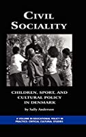 Civil Sociality: Children, Sport, and Cultural Policy in Denmark (Education Policy in Practice; Critical Cultural Studies)