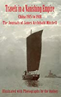 Travels in a Vanishing Empire: China 1915 to 1918: The Journals of James Archibald Mitchell
