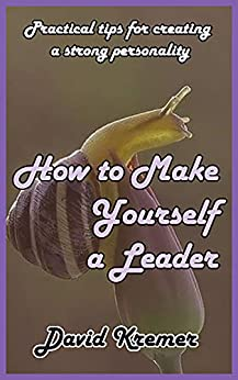 How to Make Yourself a Leader: Practical tips for creating a strong personality by [David Kremer]
