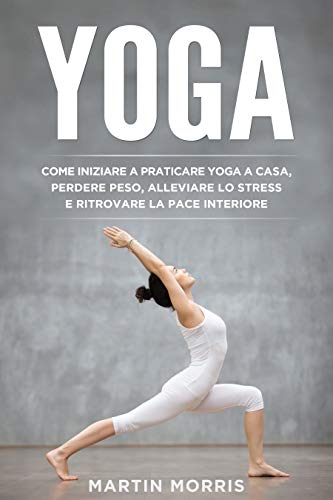 Yoga: Come Iniziare a Praticare lo Yoga a Casa, Perdere Peso, Alleviare lo Stress e Ritrovare la Pace Interiore
