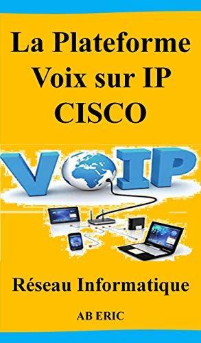 Couverture du livre La Plateforme Voix sur IP CISCO: Informatique et Sciences du Numérique, Généralités sur la TOIP, Contraintes de la VoIP, Implémentation et Test