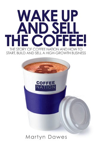 Wake Up and Sell the Coffee!: The story of Coffee Nation and how to start, build and sell a high-growth business (English Edition)