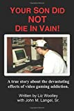 Your Son did NOT die in vain!: A true story about the devastating effects of video gaming addiction. (Outreach for On-Line Gamers Anonymous)