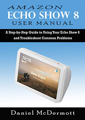 AMAZON ECHO SHOW 8 USER MANUAL: A Step-by-Step Guide to Using Your Echo Show 8 and Troubleshoot Common Problems (English Edition)