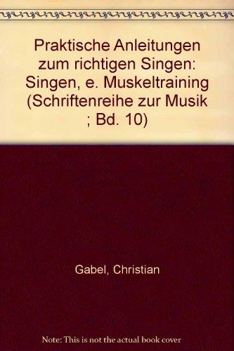 Praktische Anleitungen zum richtigen Singen: Singen - ein Muskeltraining