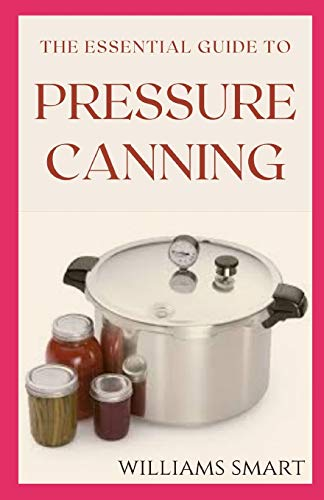 THE ESSENTIAL GUIDE TO PRESSURE CANNING: Everything You Need to Know to Can Your Meats, Vegetables, And Meals