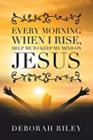 Every Morning When I Rise, Help Me to Keep My Mind on Jesus
