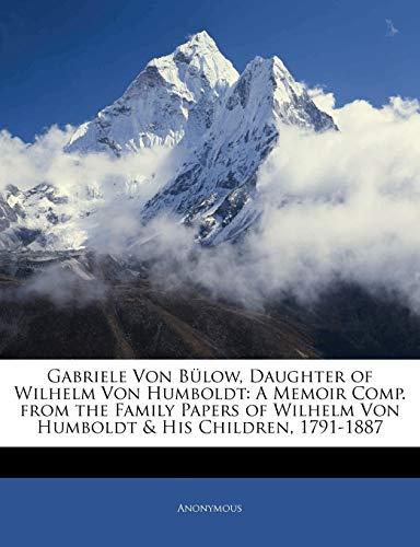Gabriele Von Bulow, Daughter of Wilhelm Von Humboldt: A Memoir Comp. from the Family Papers of Wilhelm Von Humboldt & His Children, 1791-1887