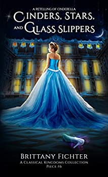 Cinders Stars and Glass Slippers  A Retelling of Cinderella  The Classical Kingdoms Collection Book 6