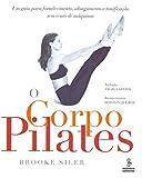 O Corpo Pilates. Um Guia Para Fortalecimento, Alongamento E Tonificação Sem O Uso De Máquinas (Em Portuguese do Brasil)