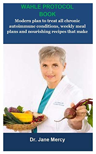 Wahle Protocol Book: Wahle Protocol Book:Modern paleo plan to treat all chronic autoimmune conditions, weekly meal plans and nourishing recipes that make eating HEALTHY quick & easy
