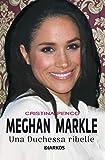 Meghan Markle. Una duchessa ribelle