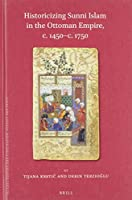 Historicizing Sunni Islam in the Ottoman Empire, C. 1450-c. 1750 (Islamic History and Civilization: Studies and Texts)