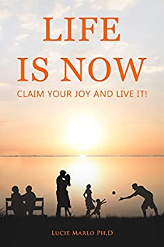 Life Is Now Claim Your Joy and Live it! by [Lucie Marlo]