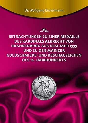 Betrachtungen zu einer Medaille des Kardinals Albrecht von Brandenburg aus dem Jahr 1535 und zu den Mainzer Goldschmiede- und Beschauzeichen des 16. Jahrhunderts (German Edition)