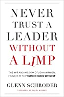 Never Trust a Leader Without a Limp: The Wit and Wisdom of John Wimber, Founder of the Vineyard Church Movement