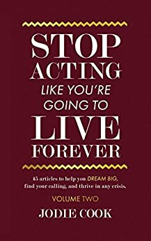 Stop Acting Like You're Going To Live Forever: VOLUME TWO: 45 articles to help you dream big, find your calling, and thrive in any crisis. (English Edition) por [Jodie Cook, Tom O'Ryan]